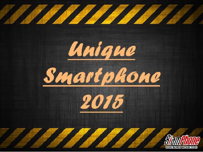 พาชมสมาร์ทโฟนรุ่นปี ค.ศ. 2015 ที่มีเอกลักษณ์เฉพาะตัว (Unique) จะมีอะไรบ้างมาดูกัน....?