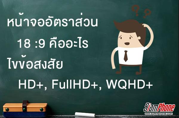 ไขข้อสงสัย! หน้าจอสมาร์ทโฟนอัตราส่วน 18:9/19:9 และความละเอียด HD+, FHD+ คืออะไร