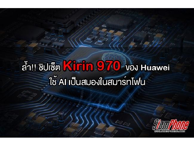 ก้าวล้ำไปอีกขั้น! Huawei ผลิตชิปเซ็ต Kirin 970 เพื่อนำระบบ AI มาใช้บนสมาร์ทโฟนให้สมบูรณ์แบบมากที่สุด