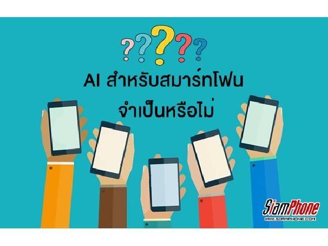 [เล่าสู่กันฟัง] เทคโนโลยี AI สำหรับสมาร์ทโฟนจำเป็นจริงหรือไม่ ผู้ใช้ได้ประโยชน์อะไร ?