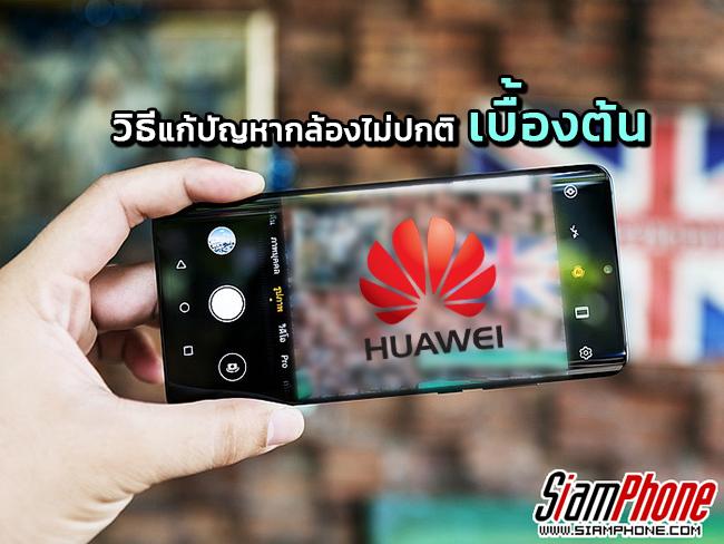 [Tips] วิธีแก้ปัญหาเบื้องต้น เมื่อกล้องบนสมาร์ทโฟน Huawei มีอาการไม่ปกติ