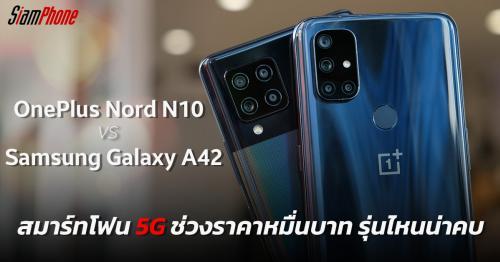 OnePlus Nord N10 5G และ Samsung Galaxy A42 5G สมาร์ทโฟน 5G ช่วงราคาหมื่นบาท รุ่นไหนน่าคบ
