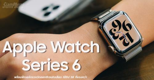 รีวิว Apple Watch Series 6 มาพร้อมฟีเจอร์ตรวจวัดออกซิเจนในเลือด ใช้ชิป S6 ที่แรงกว่า