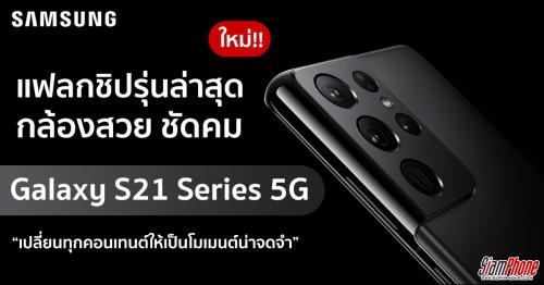 สัมผัสเครื่องจริง Samsung Galaxy S21 Series 5G จองเเล้ววันนี้ - 28 มกราคมนี้