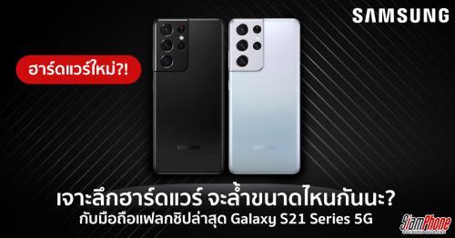 เจาะเบื้องหลังฮาร์ดแวร์ Galaxy S21 Series 5G นวัตกรรมแห่งสมาร์ทโฟน