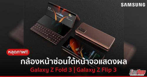 หลุดภาพ Samsung Galaxy Z Fold 3 และ Galaxy Z Flip 3 มาพร้อมกล้องหน้าใหม่ซ่อนใต้หน้าจอแสดงผล