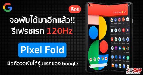 ลือ Google เตรียมเปิดตัว Pixel Fold สมาร์ทโฟนหน้าจอพับได้ปลายปีนี้