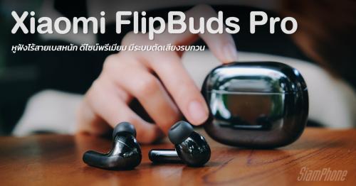 รีวิว Xiaomi FlipBuds Pro หูฟังไร้สายเบสหนัก ดีไซน์พรีเมียม มีระบบตัดเสียงรบกวน